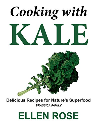 Cooking with Kale: Delicious Recipes for Nature's Superfood (Brassica Family)
