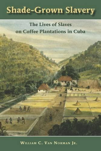 Shade-Grown Slavery: The Lives of Slaves on Coffee Plantations in Cuba