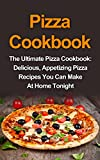 Pizza Cookbook: The Ultimate Pizza Cookbook: Delicious, Appetizing Pizza Recipes You Can Make At Home Tonight! (Pizza Cookbook, Pizza Cookbook Recipes, Pizza Book, Pizza Recipes Book)