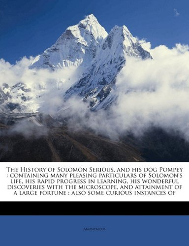 The History of Solomon Serious, and his dog Pompey: containing many pleasing particulars of Solomon's life, his rapid progress in learning, his ... fortune : also some curious instances of