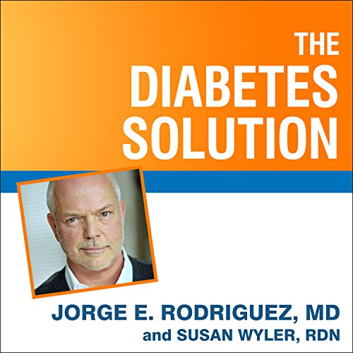 The Diabetes Solution: How to Control Type 2 Diabetes and Reverse Prediabetes Using Simple Diet and Lifestyle Changes - with 100 Recipes by Jorge E. Rodriguez, Susan Wyler, MD/RDN