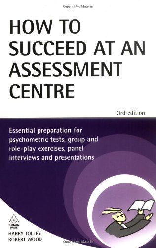 How to Succeed at an Assessment Centre: Essential Preparation for Psychometric Tests Group and Role-play Exercises Panel Interviews and Presentations: 43 (Testing Series)