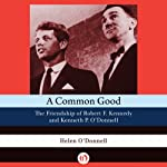 A Common Good: The Friendship of Robert F.Kennedy and Kenneth P. O'Donnell | Helen O'Donnell