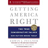 Getting America Right: The True Conservative Values Our Nation Needs Today ~ Edwin J. Feulner