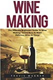 Wine Making: The Ultimate Beginner's Guide To Wine Making - Learn How To Make Delcious Wine At Home (Home Brew, Wine Making, Wine Recipes)