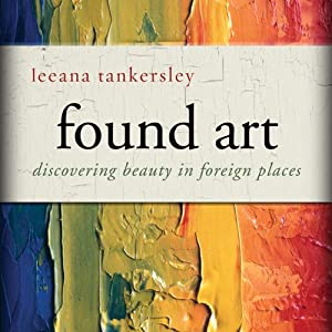 Found Art: Discovering Beauty in Foreign Places | [Leeana Tankersley]