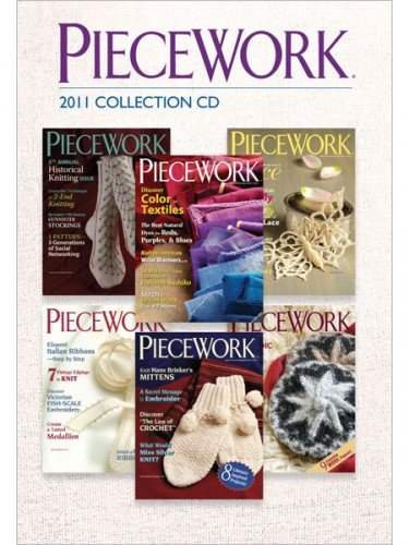 Piecework Magazine 2011 Collection Cd: All 4 Issues Of Piecework Magazine Plus Interweave Knits Holiday Gifts Issue Exactly As Printed In 2011
