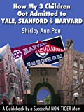 How My 3 Children Got Admitted to Yale, Stanford, and Harvard--A Guidebook by a Successful NON-TIGER Mom
