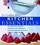 : Kitchen Essentials: The Complete Illustrated Reference to the Ingredients, Equipment, Terms, and Techniques Used By Le Cordon Bleu