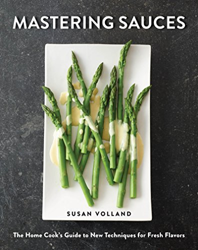 Mastering Sauces: The Home Cook's Guide to New Techniques for Fresh Flavors by Susan Volland