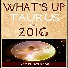 What's Up Taurus in 2016 (       UNABRIDGED) by Lauren Delsack Narrated by Lauren Delsack