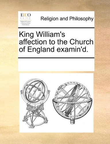 King William's affection to the Church of England examin'd.