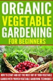 VEGETABLE GARDENING: Organic Vegetable Gardening For Beginners, How To Start And Get The Most Out Of Your Vegetable Garden With Proven Vegetable Gardening Techniques ! -vegetable gardening-