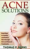 Acne Solutions: Road Map to Healthy and Perfect Skin Through Diet and Natural Treatments