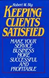 Keeping Clients Satisfied: Make Your Service Business More Successful and Profitable (0135141834) by Bly, Robert W.