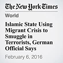 Islamic State Using Migrant Crisis to Smuggle in Terrorists, German Official Says Other by Alison Smale Narrated by Barbara Benjamin-Creel