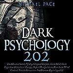 Dark Psychology 202: The Advance Secrets of Psychological Warfare, Dark NLP, Dark Cognitive Behavioral Therapy, Super Manipulation, Kamikaze Mind Control, Stealth Persuasion and Human Psychology 202 | Michael Pace