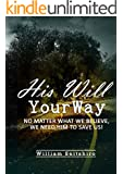 His Will Your Way: NO MATTER WHAT WE BELIEVE, WE NEED HIM TO SAVE US!