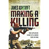 Making A Killing: The Explosive Story of a Hired Gun in Iraqby James Ashcroft
