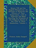 img - for Henry VIII and the English Monasteries: An Attempt to Illustrate the History of Their Suppression, with an Appendix and Maps Showing the Situation of ... at the Time of Their Dissolution, Volume 1 book / textbook / text book