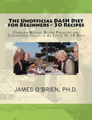 The Unofficial DASH Diet for Beginners - 30 Recipes: Conquer Weight, Blood Pressure and Health Issues in As Little As 14 Days by James P. O'Brien Ph.D.