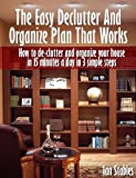 The Easy Declutter And Organize Plan - That Works: How to de-clutter and organize your house in 15 minutes a day in 3 simple steps