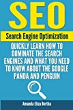 SEO: Search Engine Optimization - Quickly Learn How to Dominate the Search Engines and What You Need to Know About the Google Panda and Penguin