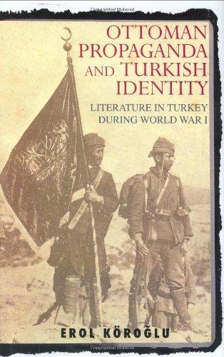 Ottoman Propaganda and Turkish Identity: Literature in Turkey During World War I (Library of Ottoman Studies)