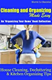 Cleaning and Organizing Made Easy: House Cleaning, Decluttering and Kitchen Organizing Tips (Organizing Your Home Book 1)