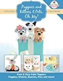 Puppies and Kittens & Pets, Oh My!: Cute & Easy Cake Toppers -  Puppies, Kittens, Bunnies, Pets and more!