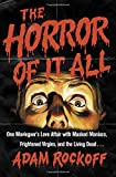 The Horror of It All: One Moviegoer's Love Affair with Masked Maniacs, Frightened Virgins, and the Living Dead...