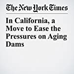 In California, a Move to Ease the Pressures on Aging Dams | Henry Fountain
