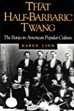 That Half-Barbaric Twang: THE BANJO IN AMERICAN POPULAR CULTURE (Music in American Life)