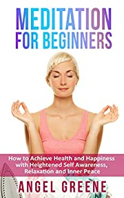 Meditation for Beginners: How to Achieve Health and Happiness with Heightened Self Awareness, Relaxation and Inner Peace (how to meditate,meditation for ... exercises,meditation relaxation)