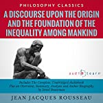A Discourse upon the Origin and the Foundation of the Inequality Among Mankind by Jean Jacques Rousseau: The Complete Work Plus an Overview, Chapter by Chapter Summary and Author Biography! | Jean Jacques Rousseau,Israel Bouseman