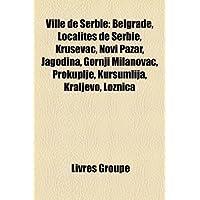 Ville de Serbie: Belgrade, Localits de Serbie, Kruevac, Novi Pazar, Jagodina, Gornji Milanovac, Prokuplje, Kurumlija...
