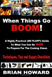 When Things Go Boom!  A Highly Practical (NO FLUFF!) Guide To What You Can Do Now To Prepare For The Coming Chaos: Techniques, Tips and Supply Checklists