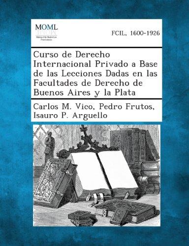 Curso de Derecho Internacional Privado a Base de Las Lecciones Dadas En Las Facultades de Derecho de Buenos Aires y La P