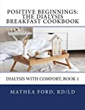 Positive Beginnings: The Dialysis Breakfast Cookbook (Dialysis With Comfort) (Volume 1) by Mrs Mathea A Ford (2014-08-20)