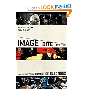 Image Bite Politics: News and the Visual Framing of Elections (Series in Political Psychology) Maria Elizabeth Grabe and Erik Page Bucy