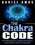 Chakra Healing: New Age, Alternative Medicine, Spiritual Healing; Chakra Code: How Balancing the 7 Chakras will Bring You Instant Health, Wealth and Happiness ... techniques, mindfulness meditation)