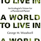 A World to Live In: An Ecologist's Vision for a Plundered Planet Hörbuch von George M. Woodwell Gesprochen von: W.B. Ward