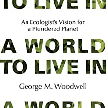 A World to Live In: An Ecologist's Vision for a Plundered Planet Audiobook by George M. Woodwell Narrated by W.B. Ward