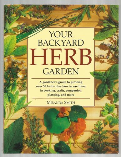 Your Backyard Herb Garden: A Gardener's Guide to Growing Over 50 Herbs Plus How to Use Them in Cooking, Crafts, Companion Planting and More [Paperback]