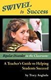 Swivel to Success - Bipolar Disorder in the Classroom: A Teacher's Guide to Helping Students Succeed