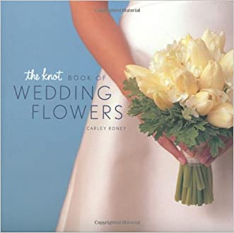 The Knot Book of Wedding Flowers written by Carley Roney