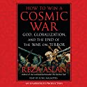 How to Win a Cosmic War: God, Globalization, and the End of the War on Terror Audiobook by Reza Aslan Narrated by Sunil Malhotra