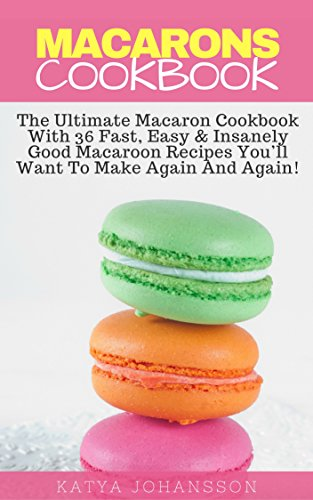 Macarons Cookbook: The Ultimate Macaron Cookbook With 36 Fast, Easy & Insanely Good Macaroon Recipes You'll Want To Make Again And Again! by Katya Johansson