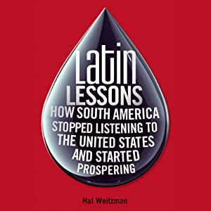 Latin Lessons: How South America Stopped Listening to the United States and Started Prospering | [Hal Weitzman]