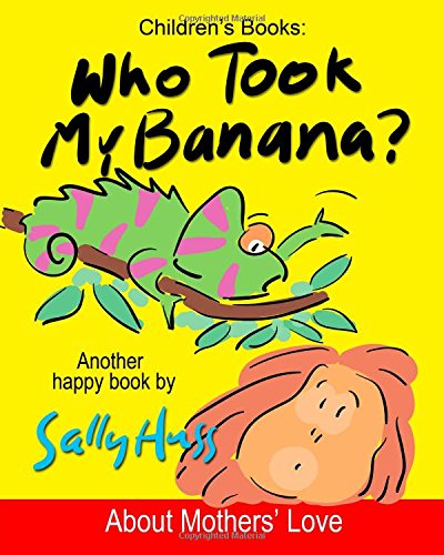 Children's Books: WHO TOOK MY BANANA?: (Deliciously Silly Rhyming Bedtime Story/Picture Book, About Mothers' Love, for Beginner Readers, with over 35 Whimsical Illustrations, Ages 2-8)